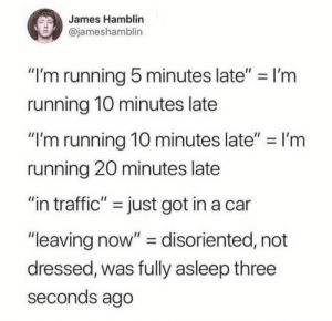 "Dank, Memes, and Target: James Hamblin  @jameshamblin  ""I'm running 5 minutes late"" I'm  running 1O minutes late  ""I'm running 10 minutes late""-I'm  running 20 minutes late  ""in traffic"" - just got in a car  ""leaving now"" - disoriented, not  dressed, was fully asleep three  seconds ago Meirl by Available_Subject MORE MEMES"