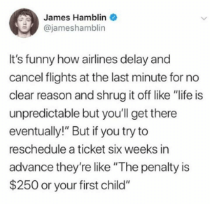 "Im cant cancel but they can: James Hamblin  @jameshamblin  It's funny how airlines delay and  cancel flights at the last minute for no  clear reason and shrug it off like ""life is  unpredictable but you'll get there  eventually!"" But if you try to  reschedule a ticket six weeks in  advance they'relike ""The penalty is  $250 or your first child"" Im cant cancel but they can"