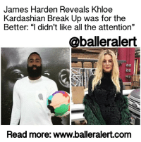 "Khloe Kardashian, Memes, and Cleveland: James Harden Reveals Khloe  Kardashian Break Up was for the  Better: ""I didn't like all the attention""  @balleralert  Read more: www.balleralert.com James Harden Reveals Khloe Kardashian Break Up was for the Better: ""I didn't like all the attention"" - blogged by: @MsJennyb ⠀⠀⠀⠀⠀⠀⠀⠀⠀ ⠀⠀⠀⠀⠀⠀⠀⠀⠀ JamesHarden has been trying to get his life back on track after bearing the burden of dating a super popular reality star and working through the worst year of his life, Sports Illustrated reports. Through the years, amid the relentless craziness that is the paparazzi, Harden began to question himself, wondering how he managed to veer so far away from his true self, at which point things just went from bad to worse. ⠀⠀⠀⠀⠀⠀⠀⠀⠀ ⠀⠀⠀⠀⠀⠀⠀⠀⠀ In the wake of his budding relationship with KhloeKardashian, Harden ran into issues on and off the court. From a sprained ankle and tensions on the court, to a rocky start to the Houston Rockets' '15-16 season, it all took a toll on the baller. However, Harden just took the L and kept it moving, all while putting up career-high numbers during that season. ⠀⠀⠀⠀⠀⠀⠀⠀⠀ ⠀⠀⠀⠀⠀⠀⠀⠀⠀ Meanwhile, fans began to blame the team's misfortune on the Kardashian, who had been nursing her husband, LamarOdom, back to health while dating Harden. ⠀⠀⠀⠀⠀⠀⠀⠀⠀ ⠀⠀⠀⠀⠀⠀⠀⠀⠀ By the end of the year, Harden began the journey back to his old self, after somewhat of an intervention orchestrated by his childhood friends. ⠀⠀⠀⠀⠀⠀⠀⠀⠀ ⠀⠀⠀⠀⠀⠀⠀⠀⠀ Months later, after finally separating from Khloe, who moved on to the next baller in Cleveland, Harden's life was back on track, as he realized he was just worried about the wrong things. ⠀⠀⠀⠀⠀⠀⠀⠀⠀ ⠀⠀⠀⠀⠀⠀⠀⠀⠀ ""I'm not worried about anything but hooping,"" Harden said, ""and that may be why I'm having this kind of success,"" the 27-year-old added. ⠀⠀⠀⠀⠀⠀⠀⠀⠀ ⠀⠀⠀⠀⠀⠀⠀⠀⠀ While the baller does not mention Kardashian, he says the attention that came with the reality star was enough to make him uncomfortable and ultimately he had to let that go. ⠀⠀⠀⠀⠀⠀⠀⠀⠀ ⠀⠀⠀⠀⠀⠀⠀⠀⠀ ""I didn't like all the attention,"" he said. ""I feel like it was for no reason. I wasn't getting anything out of it except my name out there and my face out there, and I don't need that. It wasn't comfortable, but it wasn't me. I don't need pictures of …to read the rest logon to BallerAlert.com (clickable link on profile) readmore"