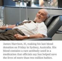 A true hero: James Harrison, 81, making his last blood  donation on Friday in Sydney, Australia. His  blood contains a rare antibody used in a  medication that officials say has helped save  the lives of more than two million babies A true hero