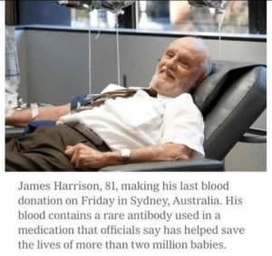 omg-humor:  This man is a true hero: James Harrison, 81, making his last blood  donation on Friday in Sydney, Australia. His  blood contains a rare antibody used in a  medication that officials say has helped save  the lives of more than two million babies. omg-humor:  This man is a true hero