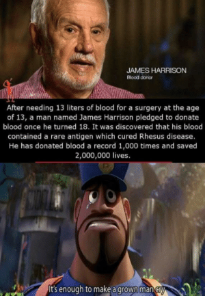 What a guy: JAMES HARRISON  Blood donor  After needing 13 liters of blood for a surgery at the age  of 13, a man named James Harrison pledged to donate  blood once he turned 18. It was discovered that his blood  contained a rare antigen which cured Rhesus disease.  He has donated blood a record 1,000 times and saved  2,000,000 lives.  It's enough to make a grown man cry What a guy