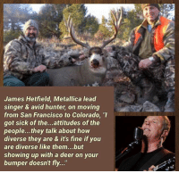 "(MW): James Hetfield, Metallica lead  singer & avid hunter, on moving  from San Francisco to Colorado, ""I  got sick of the...attitudes of the  people...they talk about how  diverse they are & it's fine if you  are diverse like them...but  showing up with a deer on your  bumper doesn't fly..."" (MW)"