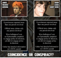 Police, Information, and Scandal: JAMES  HOLMES  AURORA  ADAM  LANZA  SANDY HOOK  Eyewitnesses reported more  than one person involved  Eyewitnesses reported more  than one person involved  Official story claims only  one person involved  Official story claims only  one person involved  Wore bulletproof vest,  as if presumably prepared  to engage police in shootout,  yet did not engage police  in shootout  Wore bulletproof vest,  as if presumably prepared  to engage police in shootout,  yet did not engage police  in shootout  Father had detailed information  on LIBOR scandal  Father had detailed information  on LIBOR scandal  COINCIDENCE OR CONSPIRACY?