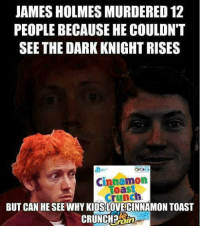 Butthurt incoming.: JAMES HOLMESMURDERED 12  PEOPLE BECAUSE HE COULDN'T  SEE THE DARK KNIGHTRISES  Cinnamon  oast  crunch  BUT CAN HE SEE WHY KIDS LOVECINNAMON TOAST  CRUNCH? Butthurt incoming.