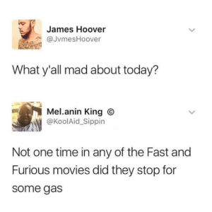Dank, Memes, and Movies: James Hoover  aJvmesHoover  What y'all mad about today?  Mel.anin King ®  @KoolAid_Sippin  Not one time in any of the Fast and  Furious movies did they stop for  some gas Who needs gas these days by BigChub40 MORE MEMES