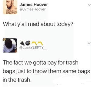 Trash, Today, and Mad: James Hoover  @JvmesHoover  What y'all mad about today?  @LUCKYLEFTY  The fact we gotta pay for trash  bags just to throw them same bags  in the trash.