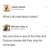 Memes, Movies, and Fast and Furious: James Hoover  JvmesHoover  What y'all mad about today?  Mel.anin King ⓒ  @KoolAid_Sippin  Not one time in any of the Fast and  Furious movies did they stop for  some gas 😯😯😯  (via See More)