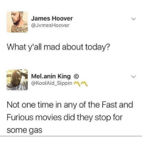 Memes, Movies, and Fast and Furious: James Hoover  @JVmesHoover  What y'all mad about today?  Mel.anin King ⓒ  @KoolAid-Sippinペペ  Not one time in any of the Fast and  Furious movies did they stop for  some gas