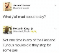 Af, Memes, and Movies: James Hoover  @JvmesHoover  What y'all mad about today?  Mel.anin King ⓒ  @KoolAid-Sippinへペ  Not one time in any of the Fast and  Furious movies did they stop for  some gas 🤣Accurate AF