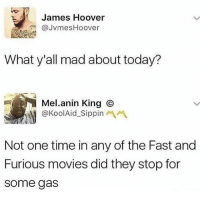 Memes, Movies, and Fast and Furious: James Hoover  @JvmesHoover  What y'all mad about today?  Mel.anin King ⓒ  @KoolAid-Sippinペペ  Not one time in any of the Fast and  Furious movies did they stop for  some gas 💀 Do NOT follow @joke if you are easily offended!🤬