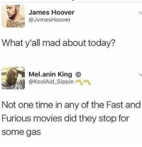 Memes, Movies, and Fast and Furious: James Hoover  @JvmesHoover  What y'all mad about today?  Mel.anin King ⓒ  @KoolAid-Sippinペペ  Not one time in any of the Fast and  Furious movies did they stop for  some gas Fact tho 😩