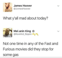Movies, Fast and Furious, and Time: James Hoover  JvmesHoover  What y'all mad about today?  Mel.anin King O  @KoolAid_Sippin  Not one time in any of the Fast and  Furious movies did they stop for  some gas meirl