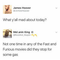 Movies, Fast and Furious, and Time: James Hoover  @JvmesHoover  What y'all mad about today?  Melanin King ⓒ  @KoolAid.Sippinペペ  Not one time in any of the Fast and  Furious movies did they stop for  some gas