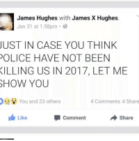 "Memes, Music, and Illinois: James Hughes  with James X Hughes  Jan 31 at 1:58pm  JUST IN CASE YOU THINK  POLICE HAVE NOT BEEN  KILLING US IN 2017, LET ME  SHOW YOU  You and 23 others  4 Comments 4 Share  I Like  share  Comment JUST IN CASE YOU THINK POLICE HAVE NOT BEEN KILLING US IN 2017, LET ME SHOW YOU. Research by @captncrunch13 Music Credit @meezynumbers ""Can I Talk To You"". https:-open.spotify.com-album-2Fw7CIjjWUnHAnxkwEGZVq Police Killing in 2017, we've been distracted 🚔 🔫 •JOSHUA D. JONES, 20, KILLED BY POLICE JANUARY 20, 2017 IN ILLINOIS DEAUNDRE PHILLIPS, 24, KILLED BY POLICE JANUARY 26, 2017 IN ATLANTA, GA. •JOSUE JAVIER DIAZ, 28, KILLED BY POLICE JANUARY 26, 2017 IN NORTH CAROLINA. •SABIN MARCUS JONES, 45, KILLED BY POLICE JANUARY 24, 2017 IN VIRGINIA. •ARTIES MANNING III, 26, KILLED BY POLICE JANUARY 24, 2017 IN NEW ORLEANS. •ARMOND JARION BROWN, 25, MENTALLY ILL, KILLED BY POLICE JANUARY 24, 2017 IN LOUISIANA. •ANGEL RAMOS, 21, KILLED BY POLICE JANUARY 23, 2017 IN CALIFORNIA. •RONNIE LEE SHORTER, 44, KILLED BY POLICE JANUARY 21, 2017 IN MISSISSIPPI. •JEREMY LOPEZ-ROBLEDO, 29, KILLED BY POLICE JANUARY 24, 2017 IN LAS CRUCES NEW MEXICO. •JOSHUA D. JONES, 20, KILLED BY POLICE JANUARY 20, 2017 IN ILLINOIS. •JOSE EFRAIN RODRIGUEZ, 18, KILLED BY POLICE JANUARY 24, 2017 IN LANCASTER CITY, PA. •CHRISTOPHER GARZA, 44, KILLED BY POLICE JANUARY 19, 2017 IN TEXAS. •MELVIN DELONG, KILLED BY POLICE JANUARY 18, 2017 IN NORTH DAKOTA. •GENEVIVA DAWES, 21, KILLED BY POLICE JANUARY 18, 2017 IN OLD EAST DALLAS, TX. •MARLON JOEL RODAS-SANCHEZ, 16, KILLED BY POLICE JANUARY 18, 2017 IN CALIFORNIA. List compiled from post of James Hughes ...Give thanks @captncrunch13 4biddenknowledge @PantheonEliteRecords 17thsoulja BlackIG17th @4biddenknowledge"