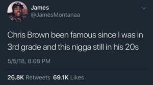 Straight facts this guy does not age by hecticpillow MORE MEMES: James  @JamesMontanaa  Chris Brown been famous since I was in  3rd grade and this nigga still in his 20s  5/5/18, 8:08 PM  26.8K Retweets 69.1K Likes Straight facts this guy does not age by hecticpillow MORE MEMES