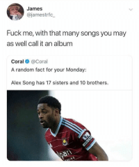 Memes, Fuck, and Songs: James  @jamestrfc  Fuck me, with that many songs you may  as well call it an album  Coral@Coral  A random fact for your Monday  Alex Song has 17 sisters and 10 brothers This 😂😂