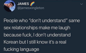 "Fucking, Relationships, and Sex: JAMES  @jamesxingleton  People who ""don't understand"" same  sex relationships make me laugh  because fuck, I don't understand  Korean but I still know it's a real  fucking language Mom, it's not a phase!"