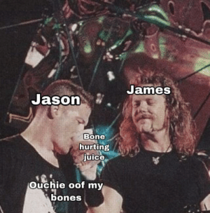 This one didn't do good in Metal Memes, let's see how it does: James  Jason  Bone  hurting  juice  Ouchie oof my  bones This one didn't do good in Metal Memes, let's see how it does