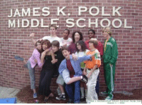If you don't remember this show you'd think this was a real school photo LOL: JAMES  K.  POLK  MIDDLE CHOOL If you don't remember this show you'd think this was a real school photo LOL