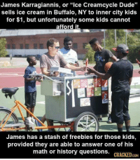 "Dude, Buffalo, and Free: James Karragiannis, or ""lce Creamcycle Dude""  sells ice cream in Buffalo, NY to inner city kids  for $1, but unfortunately some kids cannot  afford it.  James has a stash of freebies for those kids  provided they are able to answer one of his  math or history questions. GRACKED.cOM Ice cream man gives free ice cream to kids who cant afford it, if they answer history questions."
