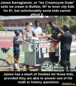 "Dude, Tumblr, and Blog: James Karragiannis, or ""lce Creamcycle Dude""  sells ice cream in Buffalo, NY to inner city kids  for $1, but unfortunately some kids cannot  afford it.  James has a stash of freebies for those kids  provided they are able to answer one of his  math or history questions. GRACKED.cOM awesomacious:  Ice cream man gives free ice cream to kids who can't afford it, if they answer history questions."
