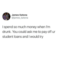 Drunk, Memes, and Money: James Katona  @james_katona  I spend so much money when I'm  drunk. You could ask me to pay off ur  student loans and I would try I need an adult to take my wallet away honestly 😩😩(twitter - james_katona)