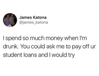 Drunk, Funny, and Money: James Katona  @james_katona  I spend so much money when I'm  drunk. You could ask me to pay off ur  student loans and I would try Can you split it between 3 cards?
