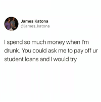 Drinking, Drunk, and Funny: James Katona  @james_katona  I spend so much money when lI'm  drunk. You could ask me to pay off ur  student loans and I would try This is why I can't go out drinking with @drunkbetch anymore😅😭
