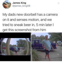 Beer, Ironic, and Camera: James King  @james_king08  My dads new doorbell has a camera  on it and senses motion, and we  tried to sneak beer in, 5 min later l  get this screenshot from him  ring