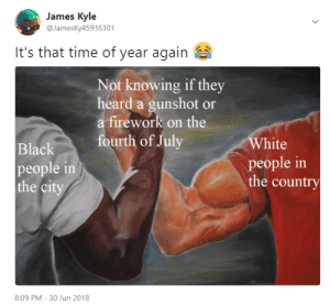 White People, Black, and Camaro: James Kyle  @JamesKy45916301  It's that time of year again  Not knowing if they  heard a gunshot or  a firework on the  White  people in  the country  urth of July  Black  people in  the ci  8:09 PM - 30 Jun 2018 This and joining the Military for a Camaro
