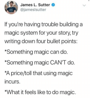 Bad, Target, and Tumblr: James L. Sutter  @jameslsutter  If you're having trouble buildinga  magic system for your story, try  writing down four bullet points:  *Something magic can do.  Something magic CAN'T do  A price/toll that using magic  incurs.  *What it feels like to do magic. e-seal:  someonekillpewdiepie:   e-seal:  Small your dick Unsmall your dick Your dick Bad   There's a spell to small your dick but not to unsmall it???    What do you think this is? Marvel? Actions have consequences