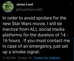 Me.irl: James Lund  @SuperDiamond03  In order to avoid spoilers for the  new Star Wars movie, I will be  inactive from ALL social media  platforms for the duration of 14 -  16 hours. If you must contact me  in case of an emergency, just set  up a smoke signal.  11:52 PM · 20 Dec 19 · Twitter for Android Me.irl