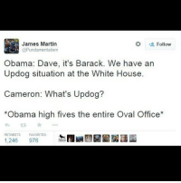 David Cameron, Martin, and Memes: James Martin  Follow  @Pundamentalism  Obama: Dave, it's Barack. We have an  Updog situation at the White House.  Cameron: What's Updog?  *Obama high fives the entire Oval Office*  RETWEETS FAVORITES  1,246  976  raven Obama calls David Cameron.. theladbible brilliant obama