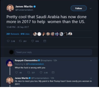 "<p><a href=""http://memehumor.net/post/165798305843/saudi-arabia-does-more-for-women-then-the-us-x"" class=""tumblr_blog"">memehumor</a>:</p>  <blockquote><p>Saudi Arabia does more for women then the US (X post from r/TumblrInAction)</p></blockquote>: James Martin  @Pundamentalism  Follow  Pretty cool that Saudi Arabia has now done  more in 2017 to help women than the US.  12:40 PM 26 Sep 2017  261 Retweets 616 Likes  3.1K t261 616  Tweet your reply  12h  Roqayah Chamseddine @roqchams  Replying to @Pundamentalism  What the fuck is wrong with you  948  t3 327 5.1K  James Martin@Pundamentalism 12h  Hi, nice to meet you too. My point is that Trump hasn't been overly pro-women in  2017. <p><a href=""http://memehumor.net/post/165798305843/saudi-arabia-does-more-for-women-then-the-us-x"" class=""tumblr_blog"">memehumor</a>:</p>  <blockquote><p>Saudi Arabia does more for women then the US (X post from r/TumblrInAction)</p></blockquote>"