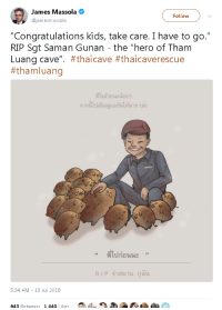 "Life, Petty, and Soccer: James Massola O  @jamesmassola  Follow  ""Congratulations kids, take care. I have to go.""  RIP Sgt Saman Gunan - the ""hero of Tham  Luang cave"". #thai cave #thaicaverescue  #tham luang  ดีใจตายนะน้อง ๆ  จากนเปตองดูแลกนให้มาก ๆละ  ที่ไปก่อนนะ  ""  ,,  RIP จาสมาน กุนน  5:34 AM - 10 Jul 2018  643 Retweets 1440 Likes <p><a href=""http://lethal-cuddles.tumblr.com/post/175823934997/wishbone-md-captain-seajay-petty-officer-saman"" class=""tumblr_blog"">lethal-cuddles</a>:</p><blockquote> <p><a href=""http://wishbone-md.tumblr.com/post/175817142077/captain-seajay-petty-officer-saman-gunan-gave-his"" class=""tumblr_blog"">wishbone-md</a>:</p> <blockquote> <p><a href=""http://captain-seajay.tumblr.com/post/175802913898/petty-officer-saman-gunan-gave-his-life-while"" class=""tumblr_blog"">captain-seajay</a>:</p> <blockquote><p>Petty Officer Saman Gunan gave his life while working to rescue 12 young boys and their coach. Gunan had the job of delivering oxygen tanks to those trapped in the cave and unfortunately ran out of oxygen on his way out of the chamber. His sacrifice helped save those within the cave where oxygen levels were decreasing. Saman Gunan is a hero, who won't be forgotten.</p></blockquote> <p>He's petting wild boars because that is the name of the soccer team.<br/>This made me cry.</p> </blockquote> <figure class=""tmblr-full"" data-orig-height=""408"" data-orig-width=""720""><img src=""https://78.media.tumblr.com/140a56cdc8a6f35ceab7a19409d5a4a9/tumblr_inline_pbrsucxIqy1s3u6oq_540.jpg"" data-orig-height=""408"" data-orig-width=""720""/></figure></blockquote>"