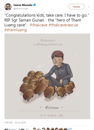 "Life, Petty, and Soccer: James Massola O  @jamesmassola  Follow  ""Congratulations kids, take care. I have to go.""  RIP Sgt Saman Gunan - the ""hero of Tham  Luang cave"". #thai cave #thaicaverescue  #tham luang  ดีใจตายนะน้อง ๆ  จากนเปตองดูแลกนให้มาก ๆละ  ที่ไปก่อนนะ  ""  ,,  RIP จาสมาน กุนน  5:34 AM - 10 Jul 2018  643 Retweets 1440 Likes wishbone-md:  captain-seajay: Petty Officer Saman Gunan gave his life while working to rescue 12 young boys and their coach. Gunan had the job of delivering oxygen tanks to those trapped in the cave and unfortunately ran out of oxygen on his way out of the chamber. His sacrifice helped save those within the cave where oxygen levels were decreasing. Saman Gunan is a hero, who won't be forgotten. He's petting wild boars because that is the name of the soccer team.This made me cry."
