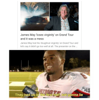 James May, Reddit, and Lost: James May 'loses virginity' on Grand Toun  and it was a mess  James May lost his 'doughnut virginity on Grand Tour and  let's say it didn't go too well at all. The presenter on the  They had us in tne-tirsthalt mot gonna lie