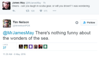 Funny, James May, and Can: James May@MrJames May-1h  Divers - can you laugh in scuba gear, or will you drown? I was wondering  120  575  Tim Nelson  @timnelsonPDX  Follow  @MrJamesMay There's nothing funny about  the wonders of the sea.  LIKES  37  11:29 AM-6 May 2016