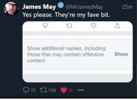 James May, Fave, and Content: James May@MrJamesMay  Yes please. They're my fave bit.  25m  Show additional replies, including  those that may contain offensive  content  Show