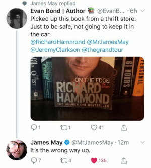 James May, Book, and Bond: James May replied  Evan Bond l Author @EvanB.. . 6h ﹀  Picked up this book from a thrift store.  Just to be safe, not going to keep it in  the car.  @RichardHammond @MrJamesMay  @JeremyClarkson @thegrandtour  ON THE EDGE:SS  STORY  HAMMOND  THE NUMBER ONE BESTSELLER  James May @MrJamesMay 12m  It's the wrong way up.  7  4  135