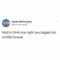 Mad: James McCartney  ajmccartney97  Mad to think one night you logged out  of MSN forever Mad