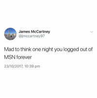 Forever, British, and Mad: James McCartney  @jmccartney97  Mad to think one night you logged out of  MSN forever  23/10/2017, 10:39 pm Mental