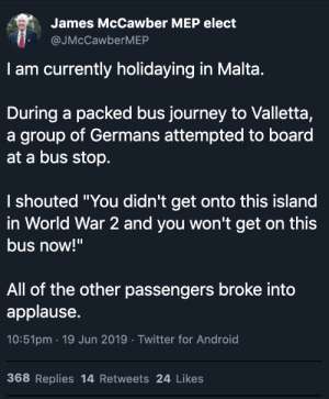 """Android, Journey, and Twitter: James McCawber MEP elect  @JMcCawberMEP  I am currently holidaying in Malta.  During a packed bus journey to Valletta,  a group of Germans attempted to board  at a bus stop.  I shouted """"You didn't get onto this island  in World War 2 and you won't get on this  bus now!""""  All of the other passengers broke into  applause.  10:51pm 19 Jun 2019 Twitter for Android  368 Replies 14 Retweets 24 Likes What a hero"""