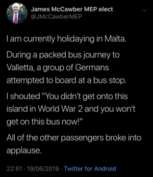 """Alive, Android, and Journey: James McCawber MEP elect  @JMcCawberMEP  Iam currently holidaying in Malta.  During a packed bus journey to  Valletta, a group of Germans  attempted to board at a bus stop.  I shouted """"You didn't get onto this  island in World War 2 and you won't  get on this bus now!""""  All of the other passengers broke into  applause.  22:51 19/06/2019 Twitter for Android MEP not alive in WW2 saves island from Germans"""