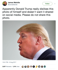 Offed Himself: James Melville  @JamesMelville  Follow  Apparently Donald Trump really dislikes this  photo of himself and doesn't want it shared  on social media. Please do not share this  photo  10:41 PM- 6 Aug 2017  'e:s  0  3,607 Retweets 1,916 Likes