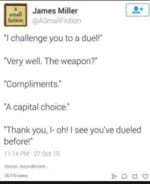 "A Wholesome Duel…: James Miller  small  fiction@ASmallFiction  ""I challenge you to a duel!  ""Very well. The weapon?""  ""Compliments.  ""A capital choice.""  Thank you, I-oh! I see you've dueled  before!""  11:14 PM 27 Oct 15  Source: respectfulmem.  30,172 notes A Wholesome Duel…"