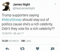 Memes, Meryl Streep, and 🤖: James Night  @Real James Night  Trump supporters saying  #Meryl Streep should stay out of  politics cause she's a rich celebrity.  Didn't they vote for a rich celebrity??  10:28 PM 08 Jan 17  10.2K  RETWEETS  18K  LIKES