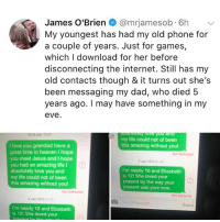 Crying, Dad, and Heaven: James O'Brien @mrjamesob. 6h  My youngest has had my old phone for  a couple of years. Just for games,  which I download for her before  disconnecting the internet. Still has my  old contacts though & it turns out she's  been messaging my dad, who died 5  years ago. I may have something in my  eve  my life could not of been  this amazing without you  I love you grandad have a  great time in heaven I hope  you meet Jesus and I hope  you had an amazing life I  absolutely love you and  my life could not of been  this amazing without you!  3 Jan 1970 01 4  I'm nearly 10 and Elizabeth  is 121 She loved your  present by the way your  present was your love.  Not Delivered  Not Delivered  3 Jan 1970 01:43  Send  I'm nearly 10 and Elizabeth  is 12! She loved your Why am I crying in the snow rn