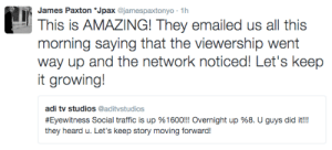 "Target, Traffic, and Tumblr: James Paxton ""Jpax @jamespaxtonyo 1h  This is AMAZING! They emailed us all this  morning saving that the viewership went  way up and the network noticed! Let's keep  it growing!  adi tv studios @aditvstudios  #Eyewitness Social traffic is up 96 1600!! Overnight up %8. U guys did it!!  they heard u. Let's keep story moving forward! releasethebarakat:  Keep watching Eyewitness!!!"